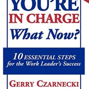 YOU'RE IN CHARGE... What Now?: 10 ESSENTIAL STEPS for the Work Leader's Success