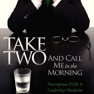 Take Two And Call Me in the Morning: Prescriptions for a Leadership Headache Pain-Free in 30 days